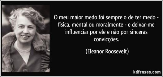 frase-o-meu-maior-medo-foi-sempre-o-de-ter-medo-fisica-mental-ou-moralmente-e-deixar-me-influenciar-eleanor-roosevelt-99772