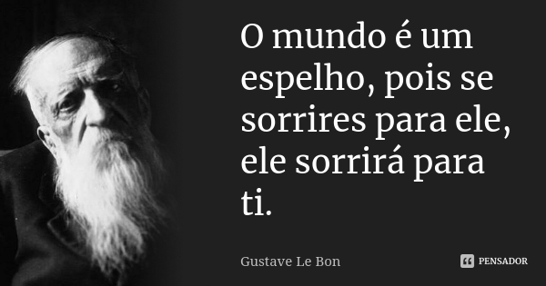 gustave_le_bon_o_mundo_e_um_espelho_pois_se_sorrires_pa_lk9nzdx